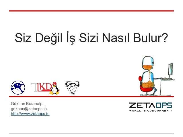 Siz Değil İş Sizi Nasıl Bulur? Gökhan Boranalp gokhan@zetaops.io http://www.zetaops.io