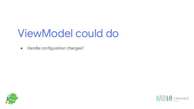 ViewModel could do ! Handle configuration changes? Yes!  ! Replace onSaveInstanceState()? No!