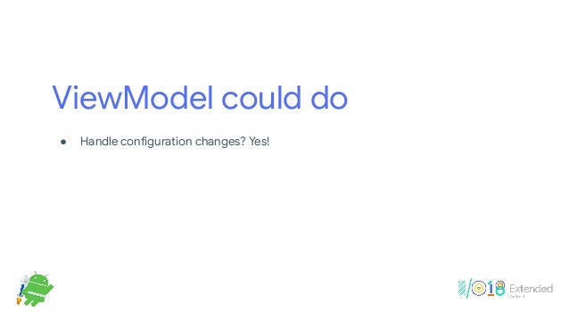 Use ViewModel with onSaveInstanceState • Survives configuration changes  • Hold lots of data • Survives configuration chan...