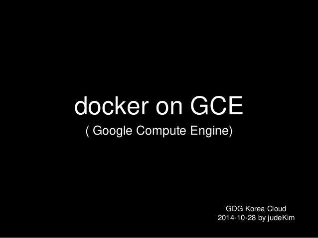 docker on GCE  ( Google Compute Engine)  GDG Korea Cloud  2014-10-28 by judeKim
