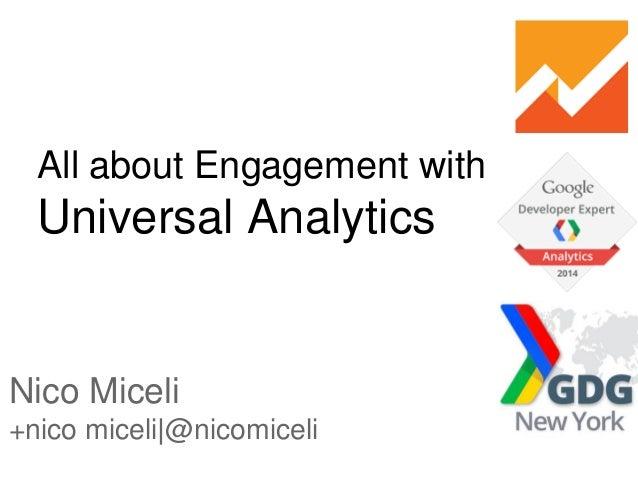 All about Engagement with Universal Analytics Nico Miceli +nico miceli @nicomiceli