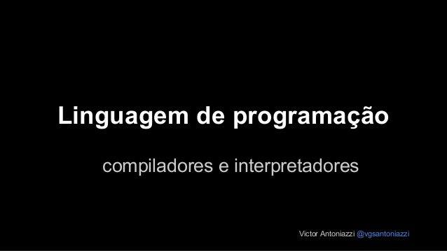 Linguagem de programação Victor Antoniazzi @vgsantoniazzi compiladores e interpretadores