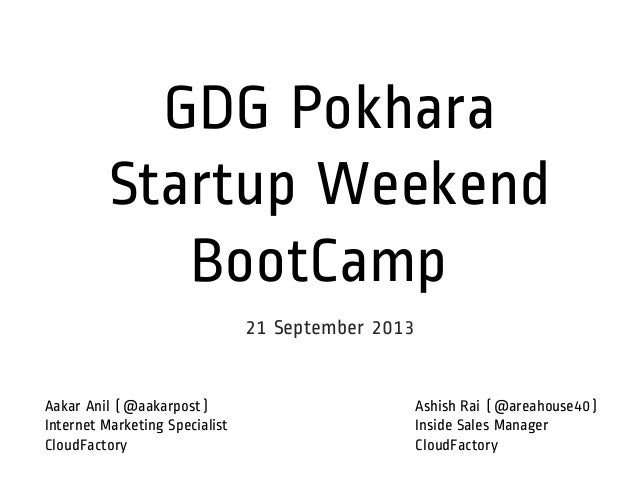 GDG Pokhara Startup Weekend BootCamp 21 September 2013 Ashish Rai (@areahouse40) Inside Sales Manager CloudFactory Aakar A...