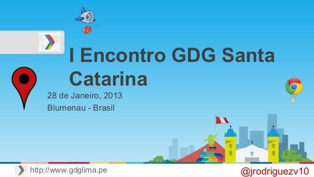 I Encontro GDG Santa Catarina 28 de Janeiro, 2013 Blumenau - Brasil @jrodriguezv10http://www.gdglima.pe