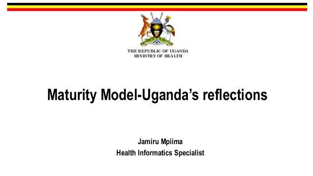 Maturity Model-Uganda's reflections Jamiru Mpiima Health Informatics Specialist THE REPUBLIC OF UGANDA MINISTRY OF HEALTH