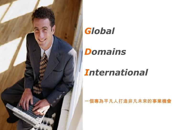 G lobal D omains I nternational 一個專為平凡人打造非凡未來的事業機會
