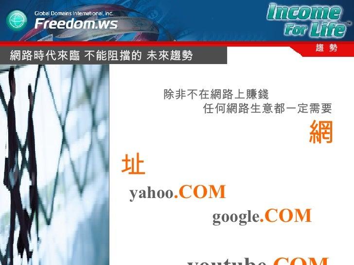 網路時代來臨 不能阻擋的 未來趨勢 趨  勢 除非不在網路上賺錢 任何網路生意都一定需要 網址 yahoo .COM google .COM youtube .COM