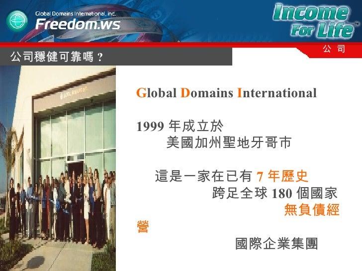 公司穩健可靠嗎 ? 公  司 G lobal  D omains  I nternational 1999 年成立於 美國加州聖地牙哥市 這是一家在已有 7 年歷史   跨足全球 180 個國家 無負債經營 國際企業集團