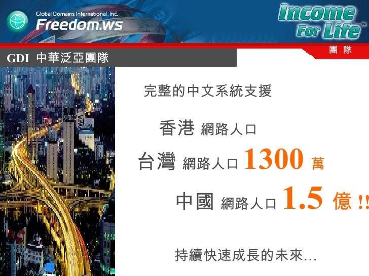 GDI  中華泛亞團隊 團  隊 完整的中文系統支援 香港  網路人口 台灣  網路人口 1300 萬 中國  網路人口 1.5 億 !! 持續快速成長的未來…
