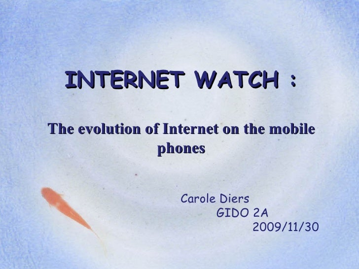 INTERNET WATCH : The evolution of Internet on the mobile phones Carole Diers GIDO 2A 2009/11/30