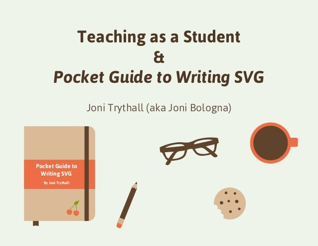 Pocket Guide to  Writing SVG  By Joni Trythall  Teaching as a Student  &  Pocket Guide to Writing SVG  Joni Trythall (aka ...