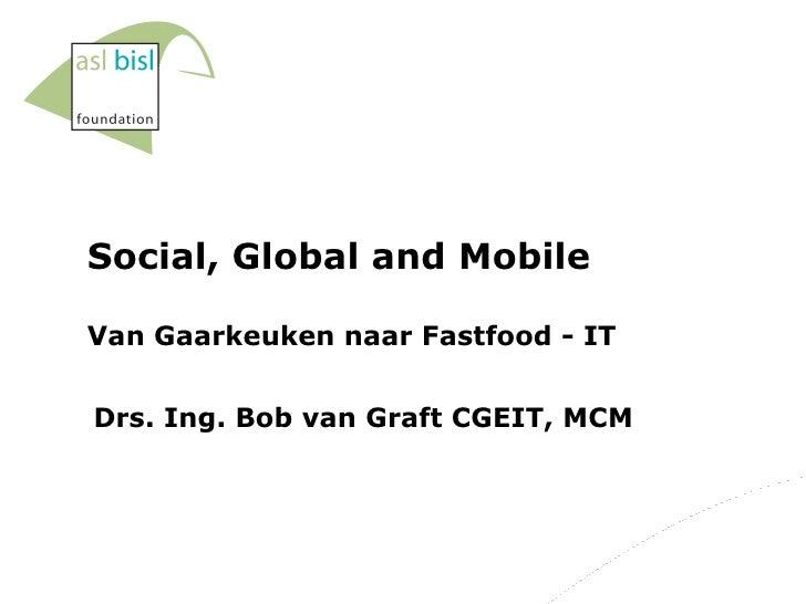 Social, Global and Mobile Van Gaarkeuken naar Fastfood - IT Drs. Ing. Bob van Graft CGEIT, MCM
