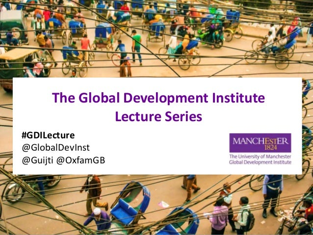 The Global Development Institute Lecture Series #GDILecture @GlobalDevInst @Guijti @OxfamGB