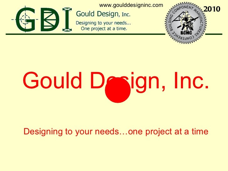 <ul><li>Gould Design, Inc. </li></ul><ul><li>Designing to your needs…one project at a time </li></ul>