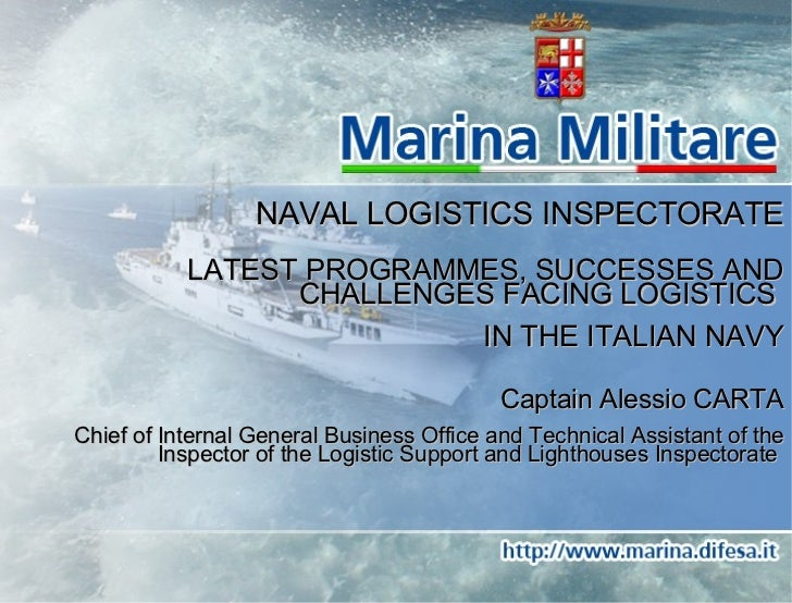 NAVAL LOGISTICS INSPECTORATE LATEST PROGRAMMES, SUCCESSES AND CHALLENGES FACING LOGISTICS  IN THE ITALIAN NAVY Captain Ale...