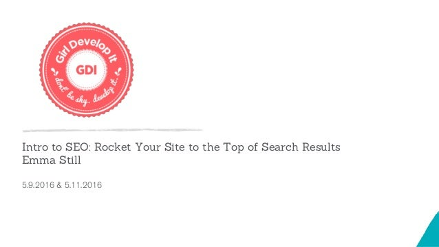 Intro to SEO: Rocket Your Site to the Top of Search Results Emma Still 5.9.2016 & 5.11.2016