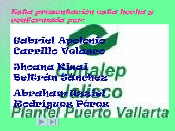 Esta presentación esta hecha y conformada por: Gabriel Apolonio Carrillo Velasco Jhoana Kisai Beltrán Sánchez Abraham Uzzi...