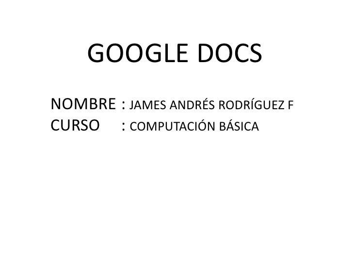 GOOGLE DOCS<br />NOMBRE:JAMES ANDRÉS RODRÍGUEZ F<br />CURSO: COMPUTACIÓN BÁSICA<br />