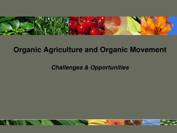 Organic Agriculture and Organic Movement         Challenges & Opportunities