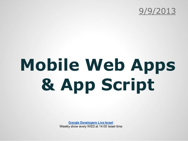 Mobile Web Apps & App Script 9/9/2013 Google Developers Live Israel Weekly show every WED at 14:00 Israel time
