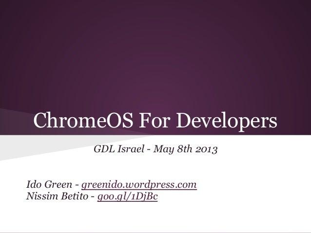 ChromeOS For DevelopersGDL Israel - May 8th 2013Ido Green - greenido.wordpress.comNissim Betito - goo.gl/1DjBc