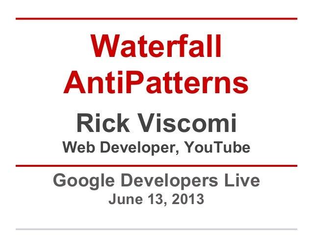 WaterfallAntiPatternsGoogle Developers LiveJune 13, 2013Rick ViscomiWeb Developer, YouTube
