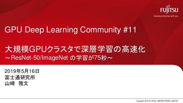 GPU Deep Learning Community #11 大規模GPUクラスタで深層学習の高速化 ~ResNet-50/ImageNet の学習が75秒~ 2019年5月16日 富士通研究所 山崎 雅文 Copyright 2019 FU...