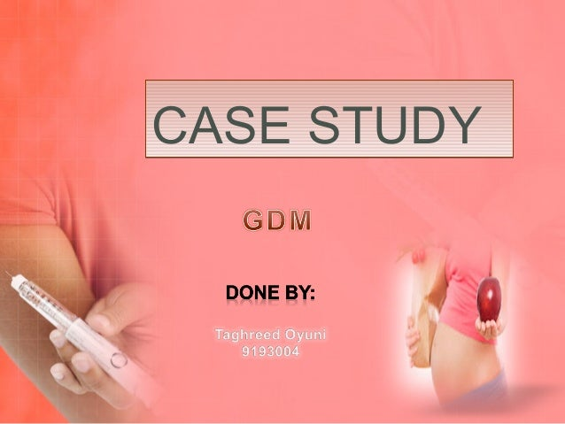 case study for gestational diabetes mellitus The primary objective of this study was to assess the incidence of gdm beyond  28  one case of death in utero (twin pregnancy) occurred in the gdm2 group,.