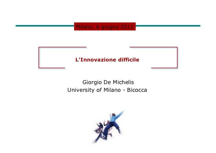 Milano, 6 giugno 2011   L'Innovazione difficile     Giorgio De MichelisUniversity of Milano - Bicocca