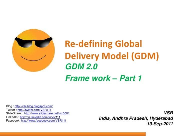 Re-defining Global Delivery Model (GDM)<br />GDM 2.0 <br />Frame work – Part 1<br />Blog : http://vsr-blog.blogspot.com/<b...
