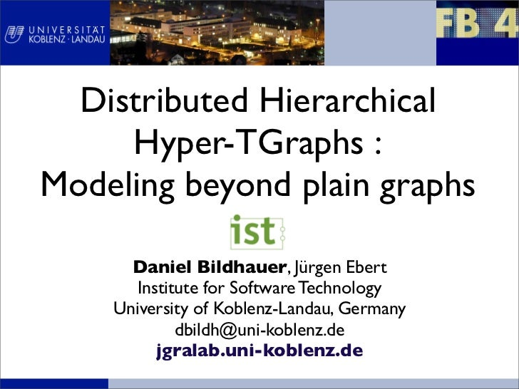 Distributed Hierarchical     Hyper-TGraphs :Modeling beyond plain graphs      Daniel Bildhauer, Jürgen Ebert      Institut...
