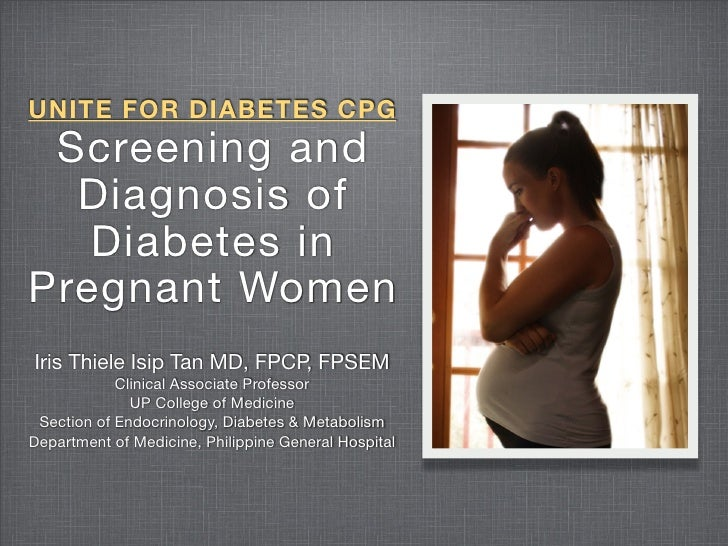 UNITE FOR DIABETES CPG  Screening and   Diagnosis of    Diabetes in Pregnant Women Iris Thiele Isip Tan MD, FPCP, FPSEM   ...