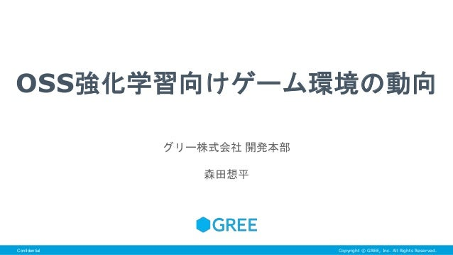 Copyright © GREE, Inc. All Rights Reserved.Confidential OSS強化学習向けゲーム環境の動向 グリー株式会社 開発本部 森田想平