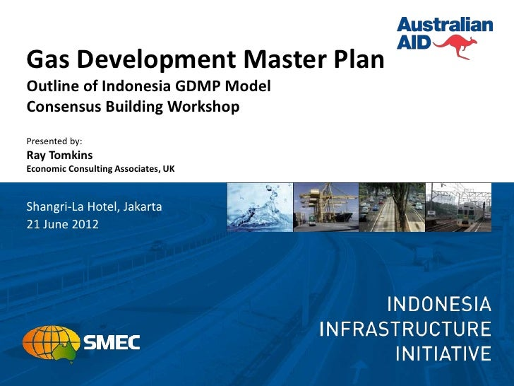 Gas Development Master PlanOutline of Indonesia GDMP ModelConsensus Building WorkshopPresented by:Ray TomkinsEconomic Cons...