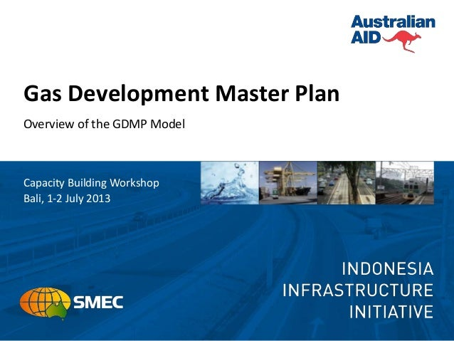 Gas Development Master Plan Overview of the GDMP Model Capacity Building Workshop Bali, 1-2 July 2013