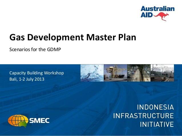 Gas Development Master Plan Scenarios for the GDMP Capacity Building Workshop Bali, 1-2 July 2013