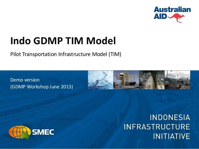 Indo GDMP TIM Model Pilot Transportation Infrastructure Model (TIM) Demo version (GDMP Workshop June 2013)