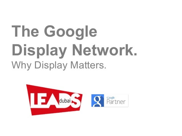 The Google Display Network. Why Display Matters.