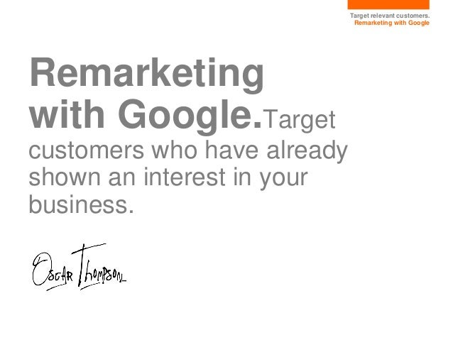Target relevant customers. Remarketing with Google Remarketing with Google.Target customers who have already shown an inte...