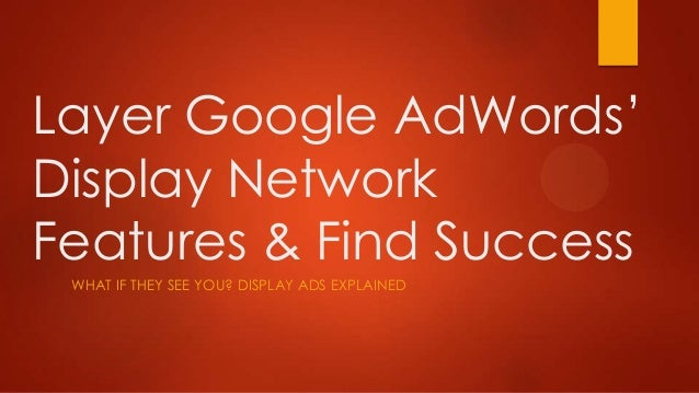 Layer Google AdWords'Display NetworkFeatures & Find Success WHAT IF THEY SEE YOU? DISPLAY ADS EXPLAINED