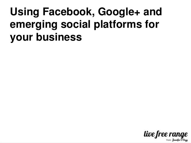 Using Facebook, Google+ andemerging social platforms foryour business