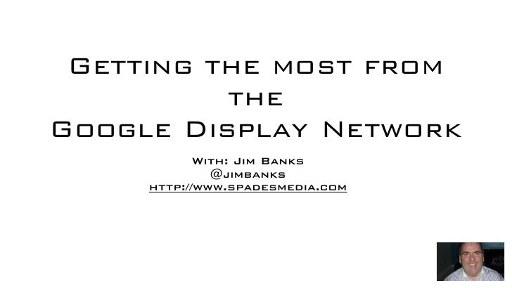 Getting the most from          theGoogle Display Network            With: Jim Banks              @jimbanks     http://www....