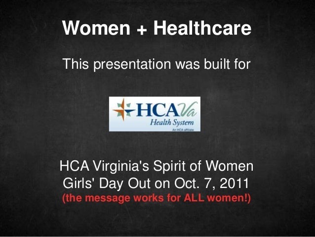 Women + Healthcare This presentation was built for HCA Virginia's Spirit of Women Girls' Day Out on Oct. 7, 2011 (the mess...