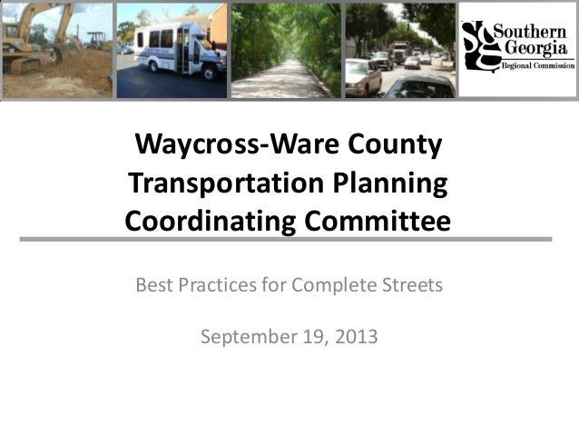 Waycross-Ware County Transportation Planning Coordinating Committee Best Practices for Complete Streets September 19, 2013