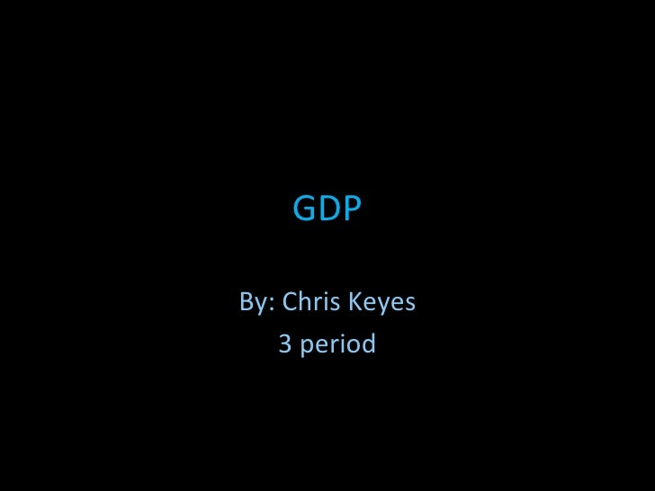 GDP By: Chris Keyes 3 period