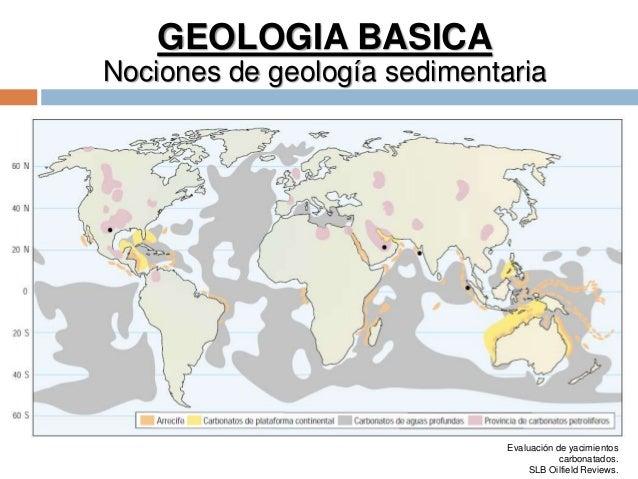 GEOLOGIA BASICA Nociones de geología sedimentaria Evaluación de yacimientos carbonatados. SLB Oilfield Reviews.