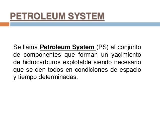 PETROLEUM SYSTEM Se llama Petroleum System (PS) al conjunto de componentes que forman un yacimiento de hidrocarburos explo...