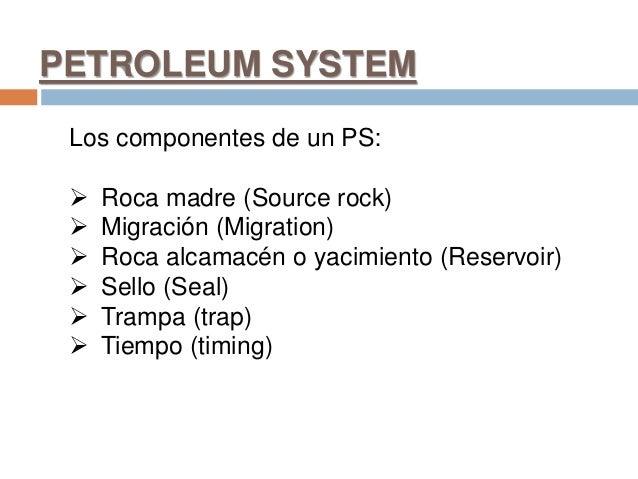PETROLEUM SYSTEM Los componentes de un PS:  Roca madre (Source rock)  Migración (Migration)  Roca alcamacén o yacimient...