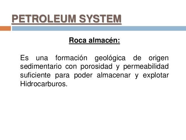PETROLEUM SYSTEM Roca almacén: Es una formación geológica de origen sedimentario con porosidad y permeabilidad suficiente ...