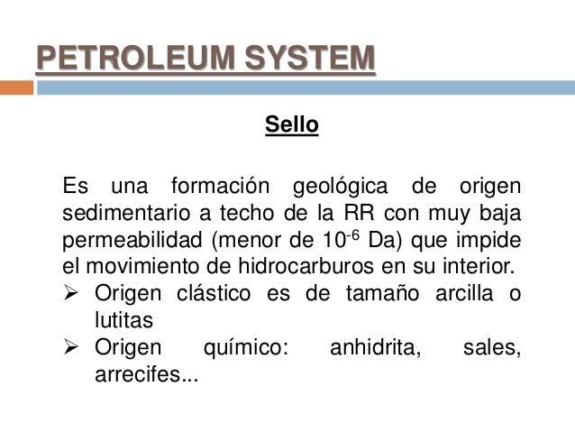 PETROLEUM SYSTEM Sello Es una formación geológica de origen sedimentario a techo de la RR con muy baja permeabilidad (meno...